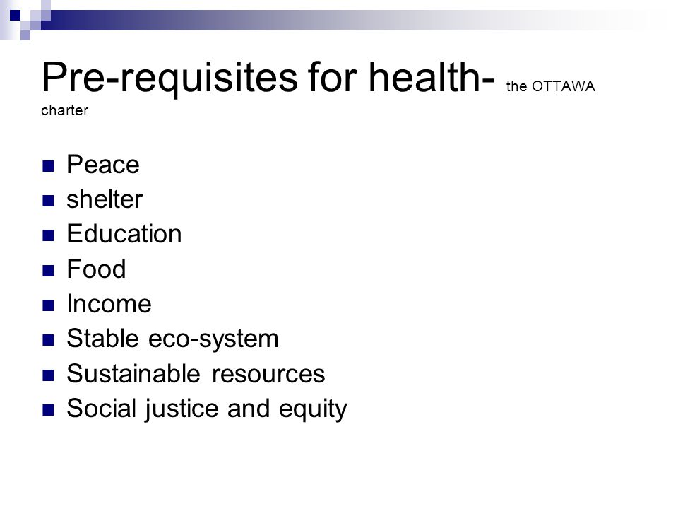Pre-requisites for health- the OTTAWA charter Peace shelter Education Food Income Stable eco-system Sustainable resources Social justice and equity
