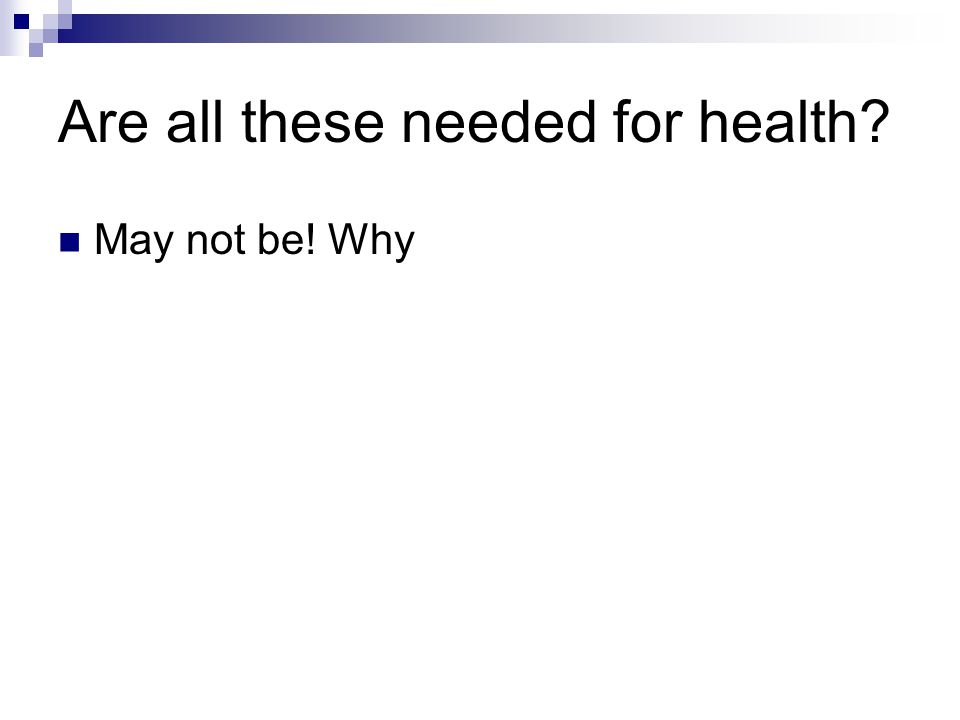 Are all these needed for health? May not be! Why