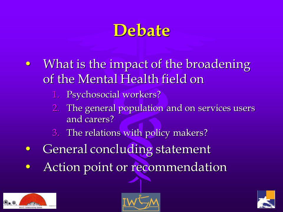 Debate What is the impact of the broadening of the Mental Health field onWhat is the impact of the broadening of the Mental Health field on 1.Psychosocial workers.