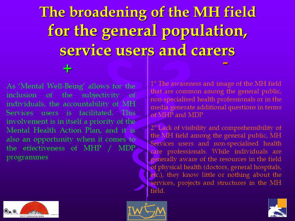 The broadening of the MH field for the general population, service users and carers + As Mental Well-Being allows for the inclusion of the subjectivity of individuals, the accountability of MH Services users is facilitated.