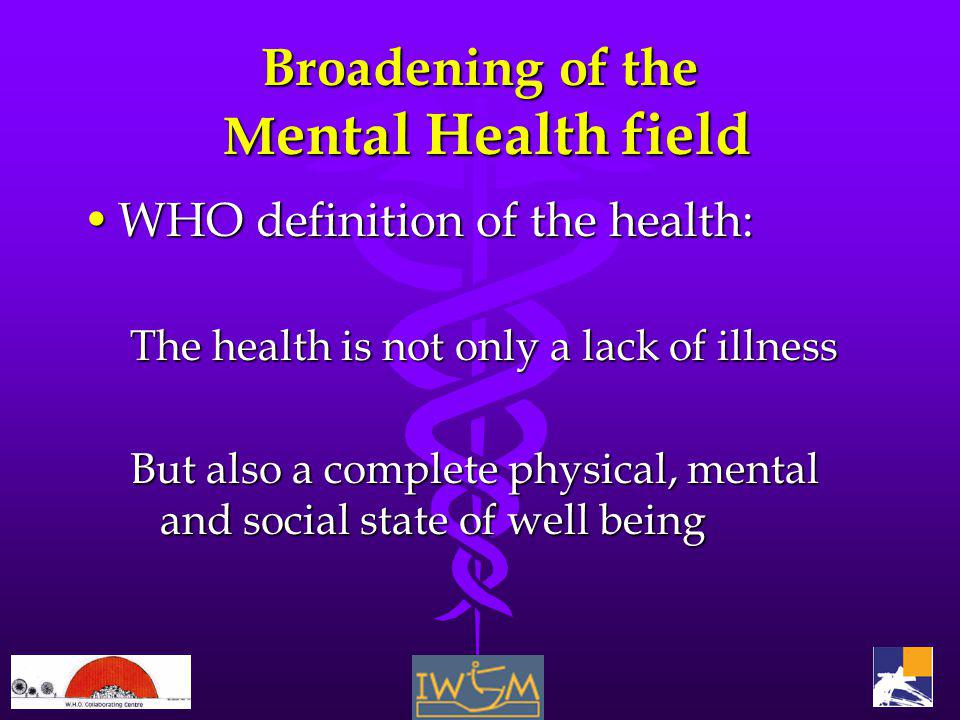 Broadening of the M ental Health field WHO definition of the health:WHO definition of the health: The health is not only a lack of illness But also a complete physical, mental and social state of well being