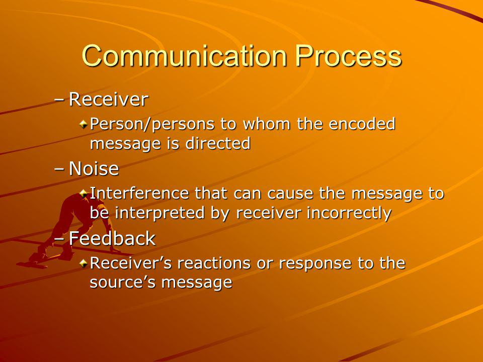 Communication Process –Receiver Person/persons to whom the encoded message is directed –Noise Interference that can cause the message to be interpreted by receiver incorrectly –Feedback Receivers reactions or response to the sources message
