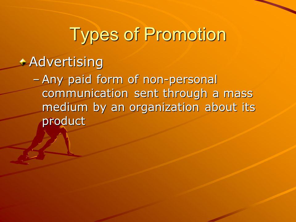 Types of Promotion Advertising –Any paid form of non-personal communication sent through a mass medium by an organization about its product