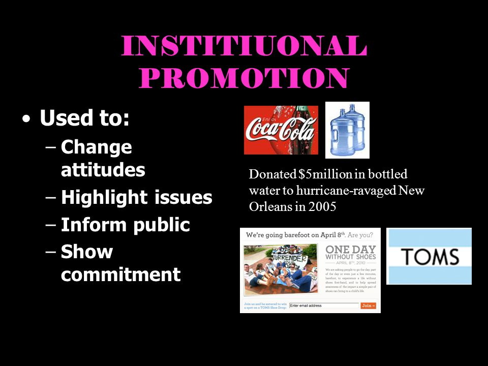 INSTITIUONAL PROMOTION Used to: –Change attitudes –Highlight issues –Inform public –Show commitment Donated $5million in bottled water to hurricane-ravaged New Orleans in 2005