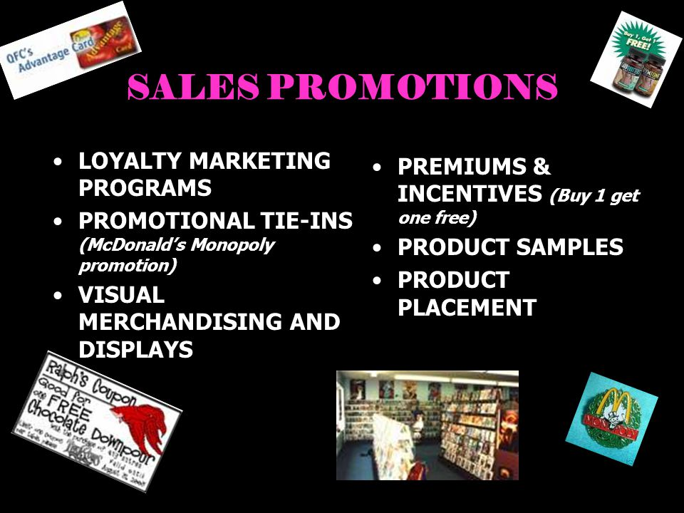 SALES PROMOTIONS LOYALTY MARKETING PROGRAMS PROMOTIONAL TIE-INS (McDonalds Monopoly promotion) VISUAL MERCHANDISING AND DISPLAYS PREMIUMS & INCENTIVES (Buy 1 get one free) PRODUCT SAMPLES PRODUCT PLACEMENT