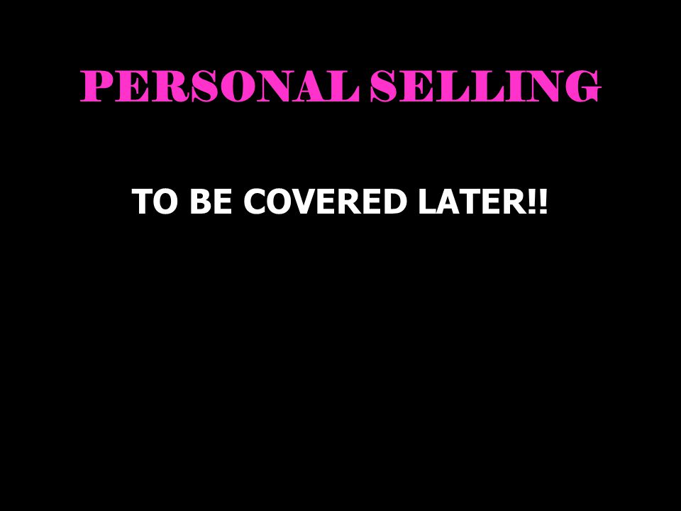 PERSONAL SELLING TO BE COVERED LATER!!
