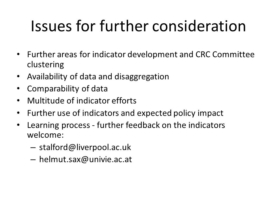 Issues for further consideration Further areas for indicator development and CRC Committee clustering Availability of data and disaggregation Comparability of data Multitude of indicator efforts Further use of indicators and expected policy impact Learning process - further feedback on the indicators welcome: – stalford@liverpool.ac.uk – helmut.sax@univie.ac.at