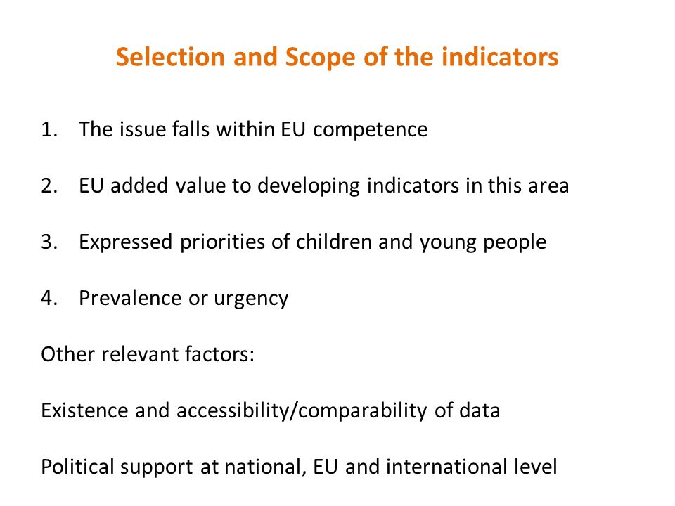 Selection and Scope of the indicators 1.The issue falls within EU competence 2.EU added value to developing indicators in this area 3.Expressed priorities of children and young people 4.Prevalence or urgency Other relevant factors: Existence and accessibility/comparability of data Political support at national, EU and international level