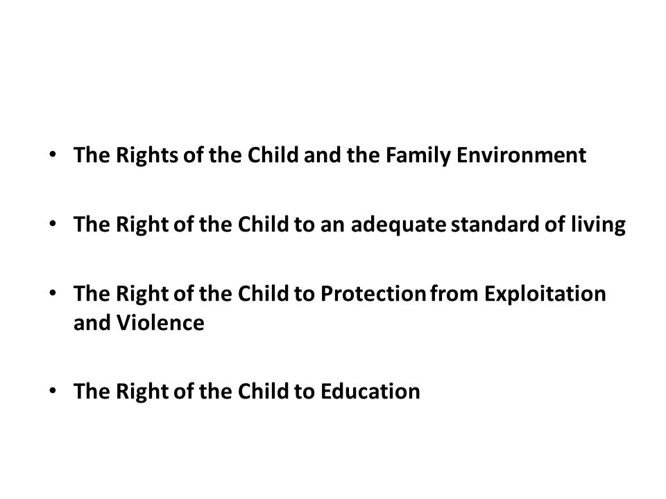 The Rights of the Child and the Family Environment The Right of the Child to an adequate standard of living The Right of the Child to Protection from Exploitation and Violence The Right of the Child to Education