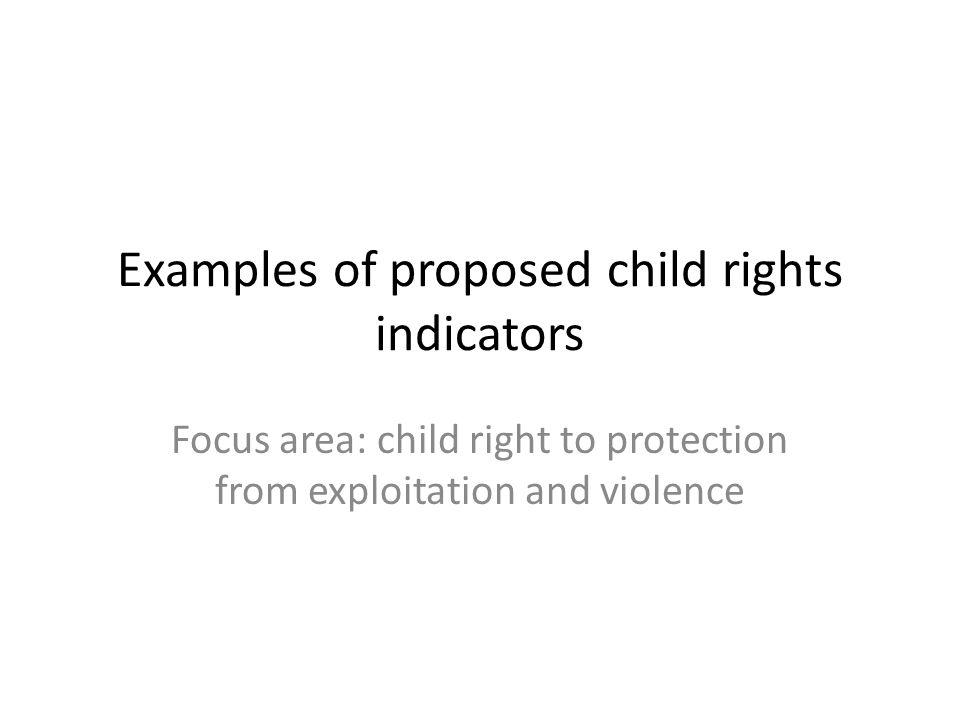 Examples of proposed child rights indicators Focus area: child right to protection from exploitation and violence
