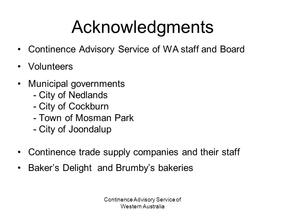 Continence Advisory Service of Western Australia Acknowledgments Continence Advisory Service of WA staff and Board Volunteers Municipal governments - City of Nedlands - City of Cockburn - Town of Mosman Park - City of Joondalup Continence trade supply companies and their staff Bakers Delight and Brumbys bakeries