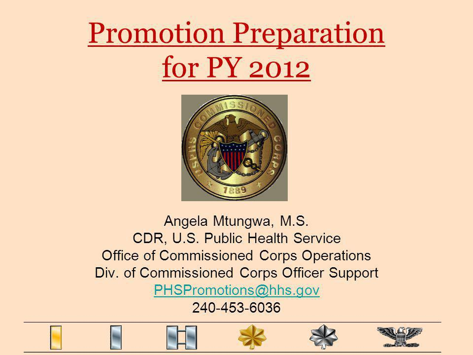 Promotion Preparation for PY 2012 Angela Mtungwa, M.S. CDR, U.S. Public Health Service Office of Commissioned Corps Operations Div. of Commissioned Co