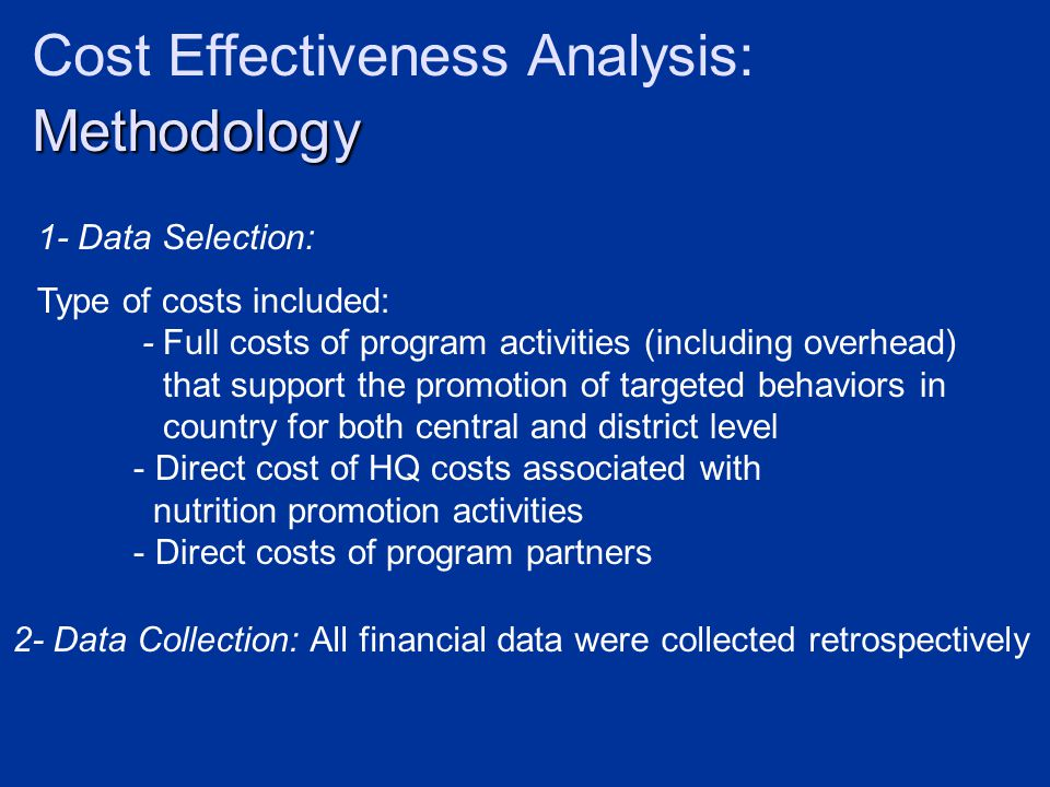 Methodology Cost Effectiveness Analysis: Methodology 1- Data Selection: Type of costs included: - Full costs of program activities (including overhead) that support the promotion of targeted behaviors in country for both central and district level - Direct cost of HQ costs associated with nutrition promotion activities - Direct costs of program partners 2- Data Collection: All financial data were collected retrospectively