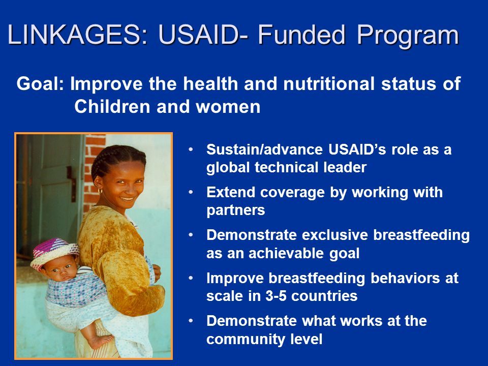 LINKAGES: USAID- Funded Program Sustain/advance USAIDs role as a global technical leader Extend coverage by working with partners Demonstrate exclusive breastfeeding as an achievable goal Improve breastfeeding behaviors at scale in 3-5 countries Demonstrate what works at the community level Goal: Improve the health and nutritional status of Children and women