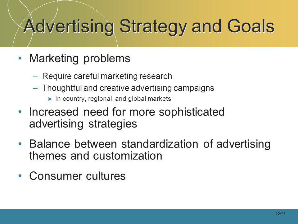 16-11 Advertising Strategy and Goals Marketing problems –Require careful marketing research –Thoughtful and creative advertising campaigns In country, regional, and global markets Increased need for more sophisticated advertising strategies Balance between standardization of advertising themes and customization Consumer cultures