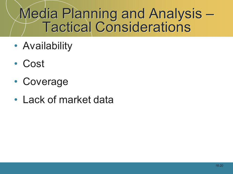 16-20 Media Planning and Analysis – Tactical Considerations Availability Cost Coverage Lack of market data