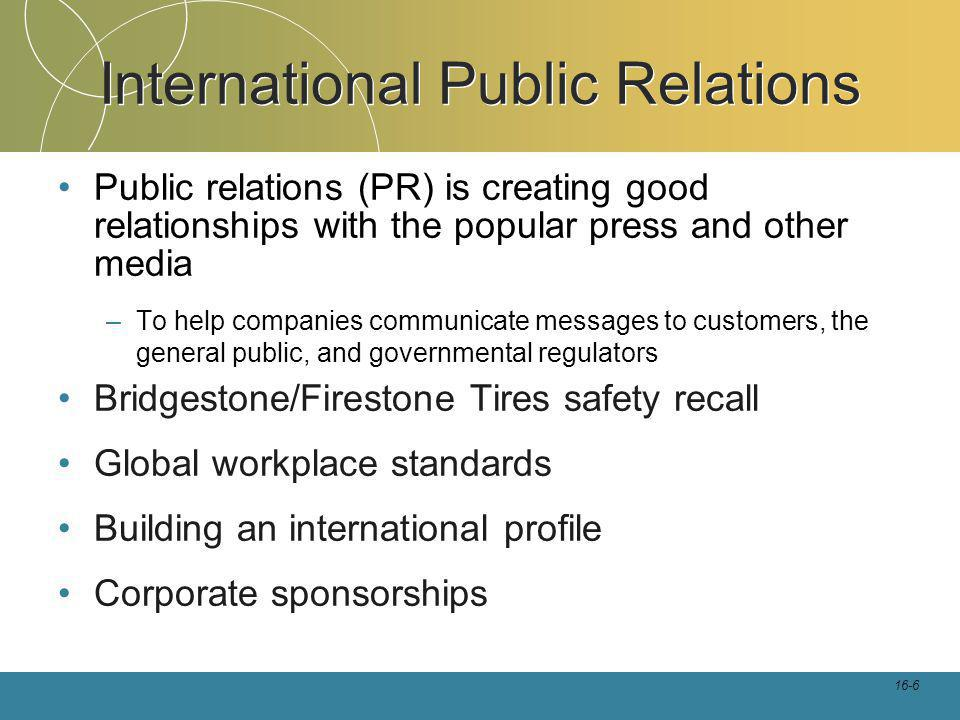 16-6 International Public Relations Public relations (PR) is creating good relationships with the popular press and other media –To help companies communicate messages to customers, the general public, and governmental regulators Bridgestone/Firestone Tires safety recall Global workplace standards Building an international profile Corporate sponsorships