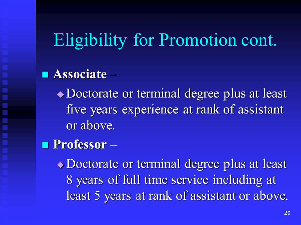 Eligibility for Promotion cont. Associate – Associate – Doctorate or terminal degree plus at least five years experience at rank of assistant or above