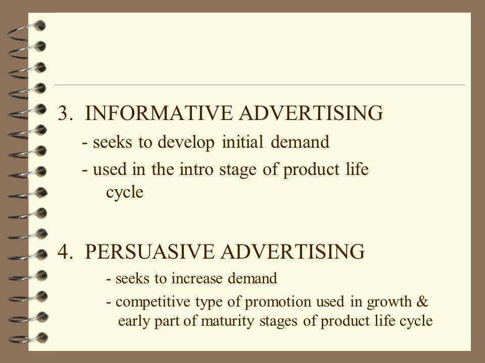 3. INFORMATIVE ADVERTISING - seeks to develop initial demand - used in the intro stage of product life cycle 4. PERSUASIVE ADVERTISING - seeks to incr