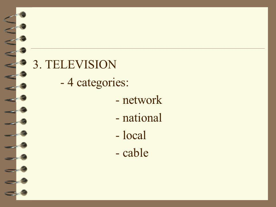 3. TELEVISION - 4 categories: - network - national - local - cable