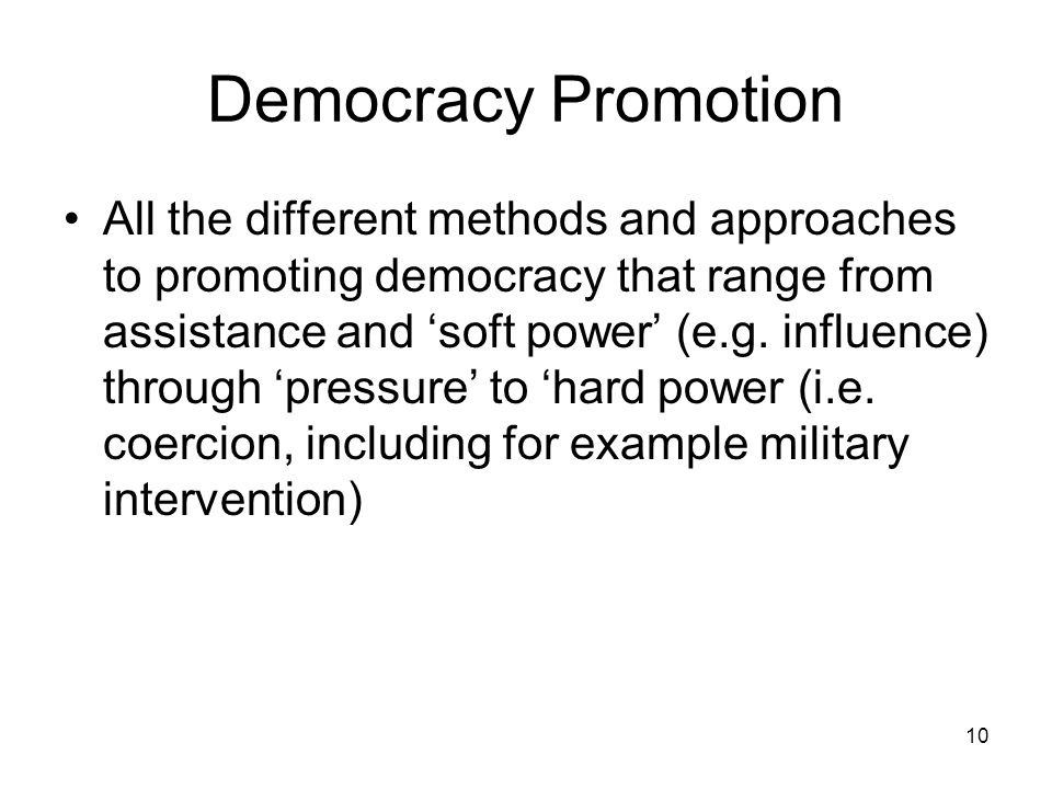 10 Democracy Promotion All the different methods and approaches to promoting democracy that range from assistance and soft power (e.g. influence) thro