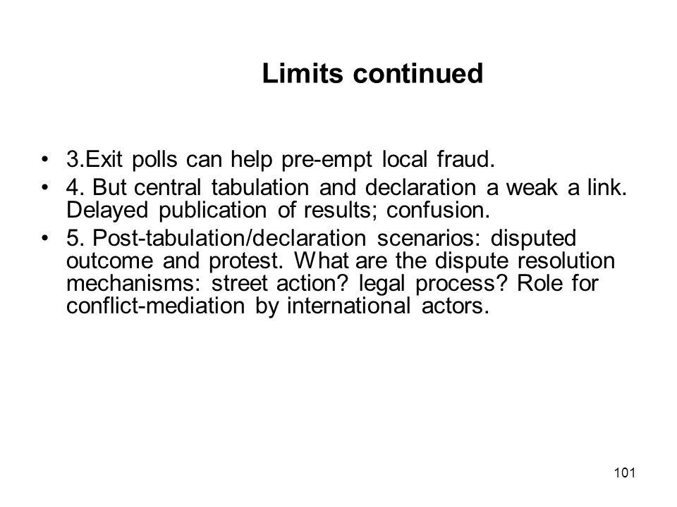Limits continued 3.Exit polls can help pre-empt local fraud. 4. But central tabulation and declaration a weak a link. Delayed publication of results;