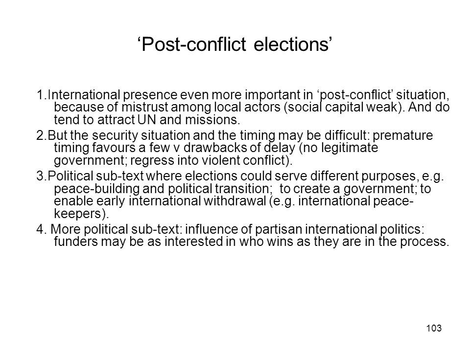 Post-conflict elections 1.International presence even more important in post-conflict situation, because of mistrust among local actors (social capita