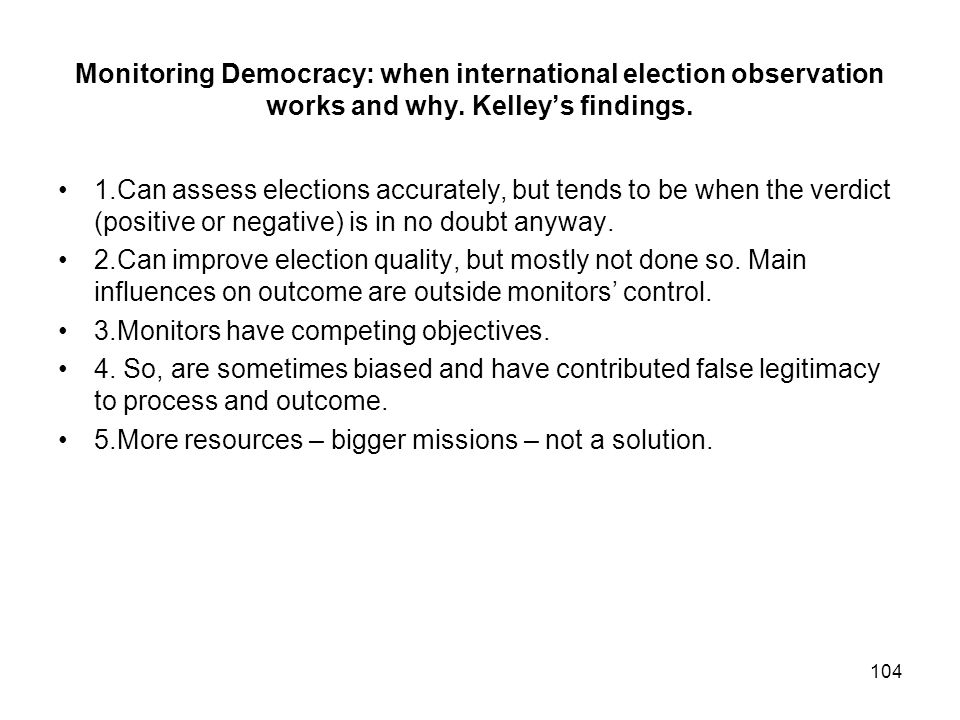 Monitoring Democracy: when international election observation works and why. Kelleys findings. 1.Can assess elections accurately, but tends to be when
