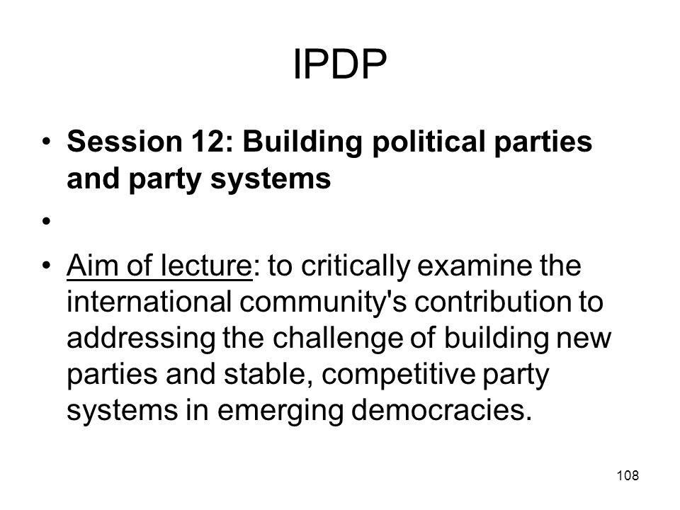 108 IPDP Session 12: Building political parties and party systems Aim of lecture: to critically examine the international community's contribution to