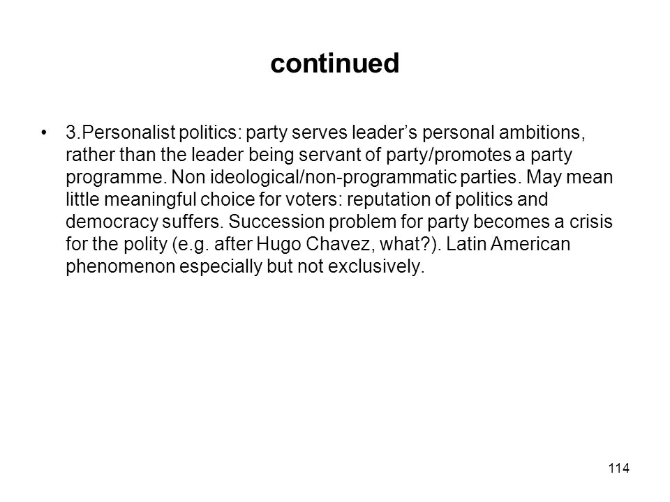 continued 3.Personalist politics: party serves leaders personal ambitions, rather than the leader being servant of party/promotes a party programme. N