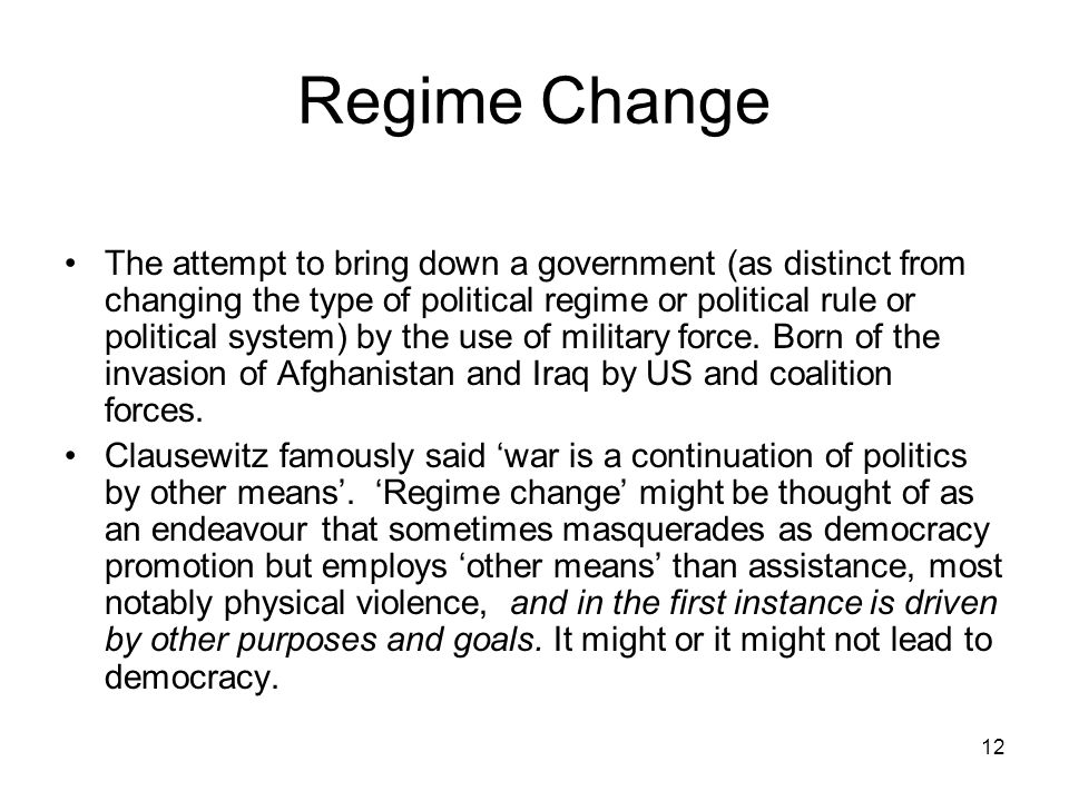 12 Regime Change The attempt to bring down a government (as distinct from changing the type of political regime or political rule or political system)