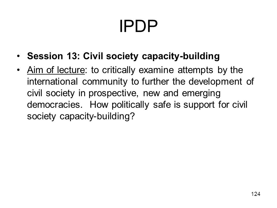 124 IPDP Session 13: Civil society capacity-building Aim of lecture: to critically examine attempts by the international community to further the deve