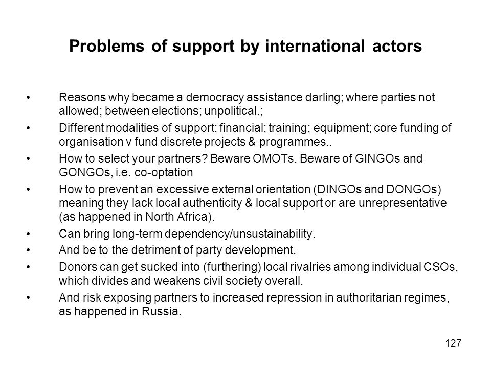 127 Problems of support by international actors Reasons why became a democracy assistance darling; where parties not allowed; between elections; unpol
