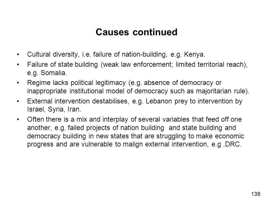 Causes continued Cultural diversity, i.e. failure of nation-building, e.g. Kenya. Failure of state building (weak law enforcement; limited territorial