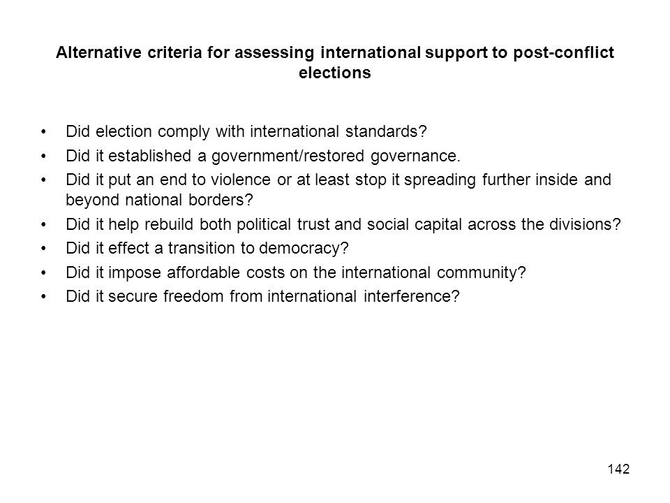 Alternative criteria for assessing international support to post-conflict elections Did election comply with international standards? Did it establish