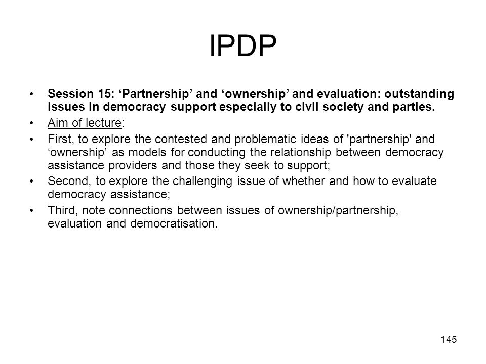 145 IPDP Session 15: Partnership and ownership and evaluation: outstanding issues in democracy support especially to civil society and parties. Aim of