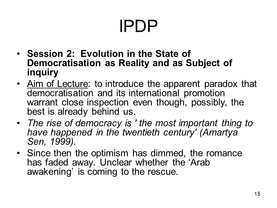 15 IPDP Session 2: Evolution in the State of Democratisation as Reality and as Subject of inquiry Aim of Lecture: to introduce the apparent paradox th