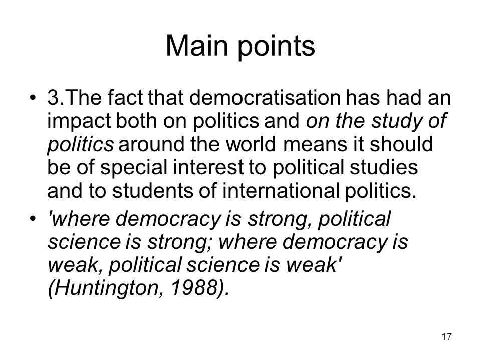 17 Main points 3.The fact that democratisation has had an impact both on politics and on the study of politics around the world means it should be of