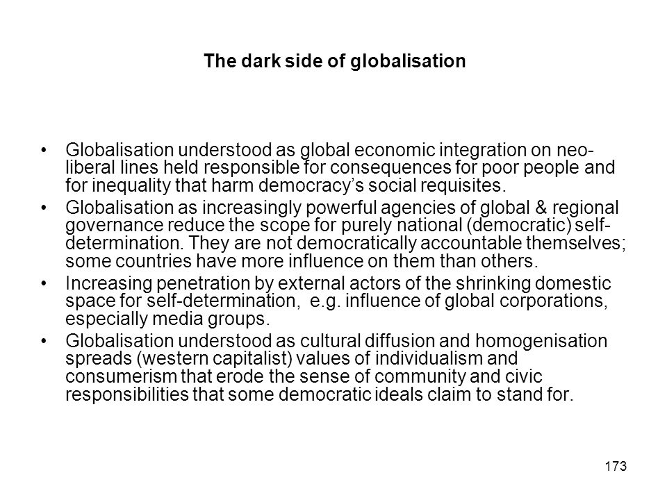 173 The dark side of globalisation Globalisation understood as global economic integration on neo- liberal lines held responsible for consequences for