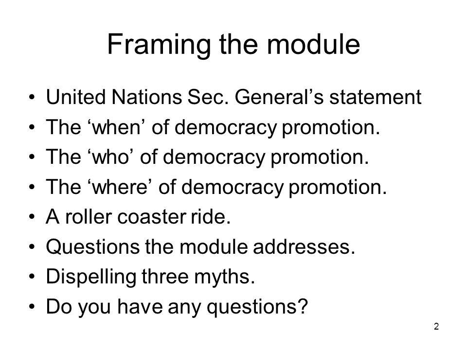 Framing the module United Nations Sec. Generals statement The when of democracy promotion. The who of democracy promotion. The where of democracy prom