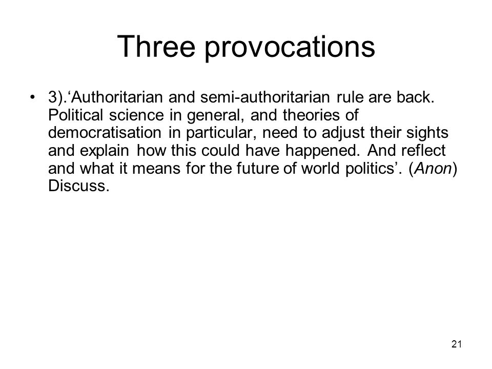 21 Three provocations 3).Authoritarian and semi-authoritarian rule are back. Political science in general, and theories of democratisation in particul