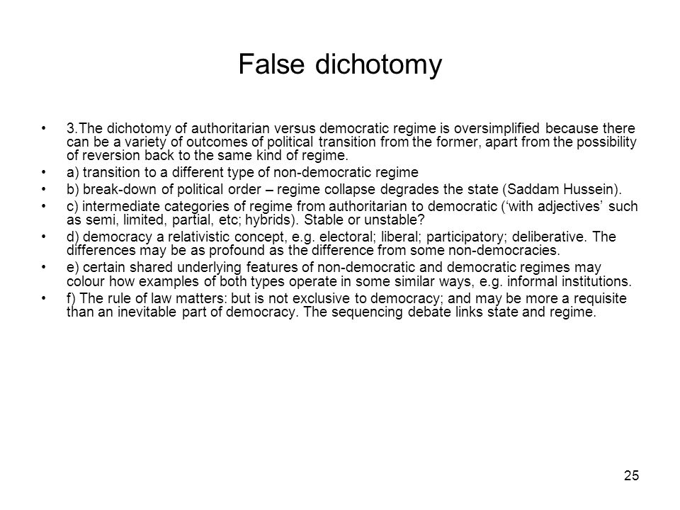 25 False dichotomy 3.The dichotomy of authoritarian versus democratic regime is oversimplified because there can be a variety of outcomes of political