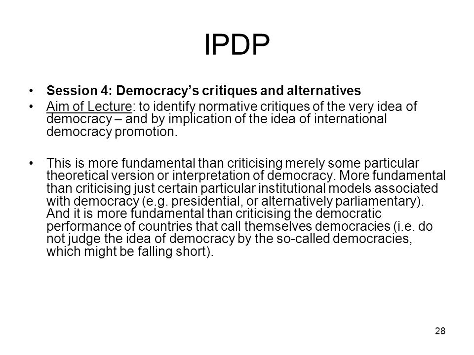 28 IPDP Session 4: Democracys critiques and alternatives Aim of Lecture: to identify normative critiques of the very idea of democracy – and by implic