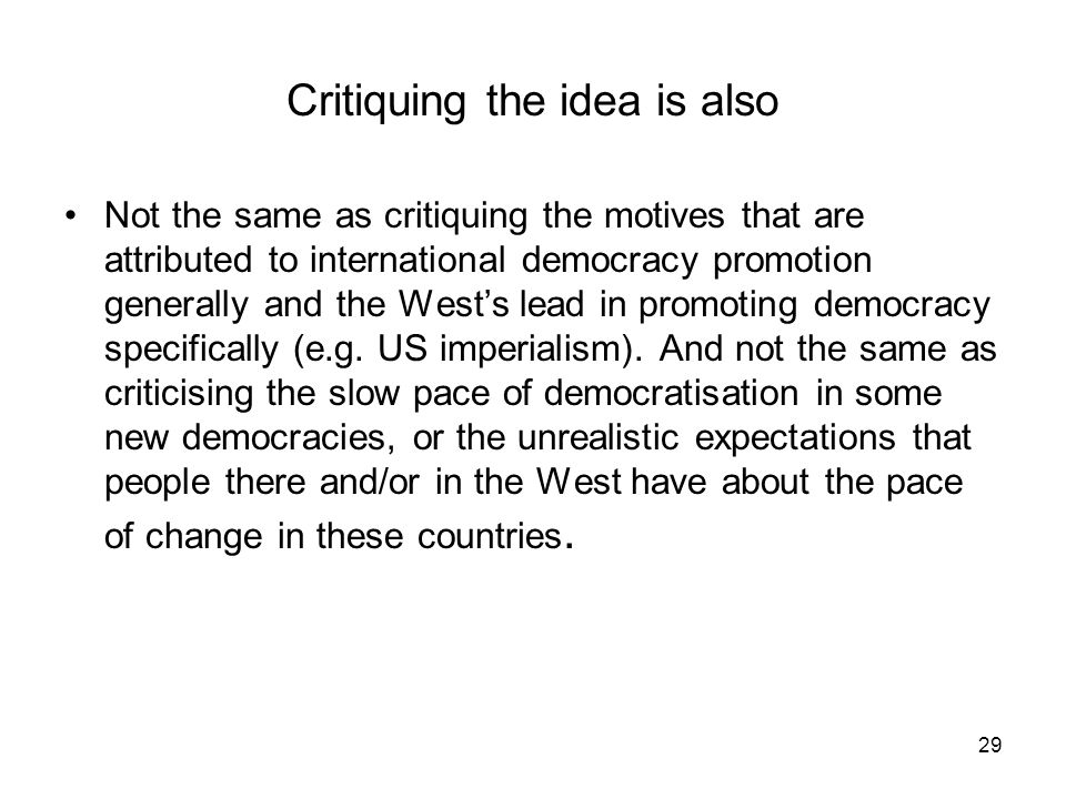 29 Critiquing the idea is also Not the same as critiquing the motives that are attributed to international democracy promotion generally and the Wests
