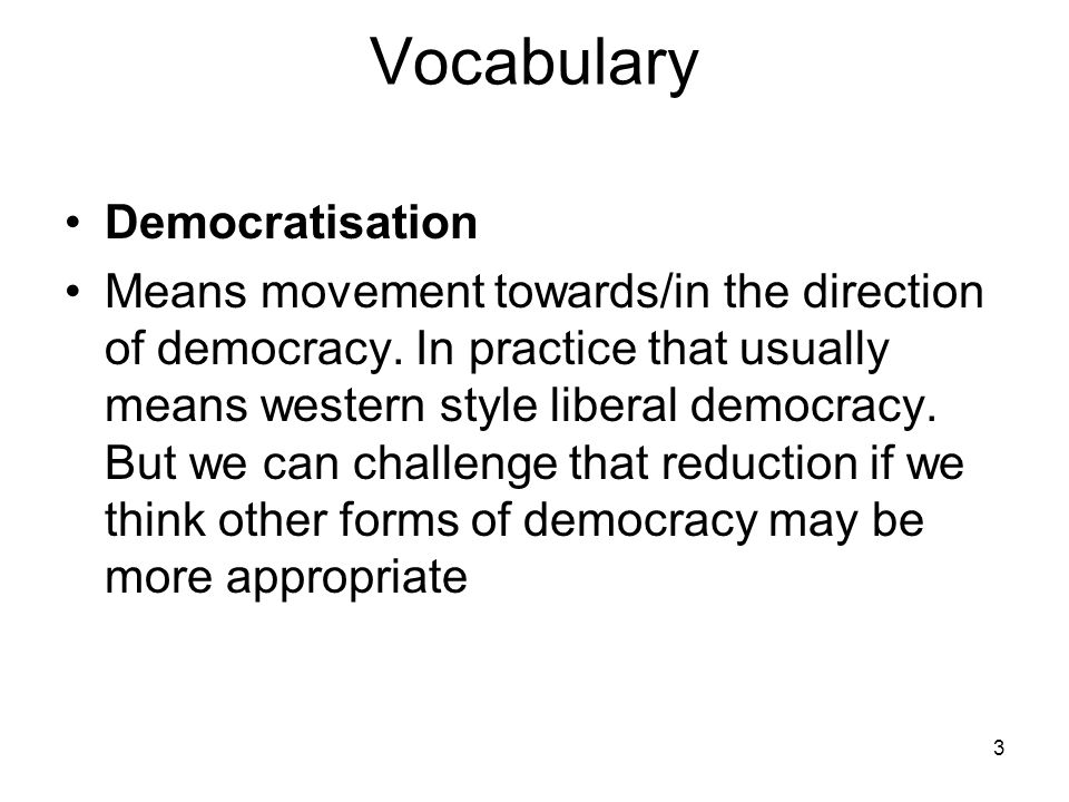 3 Vocabulary Democratisation Means movement towards/in the direction of democracy. In practice that usually means western style liberal democracy. But