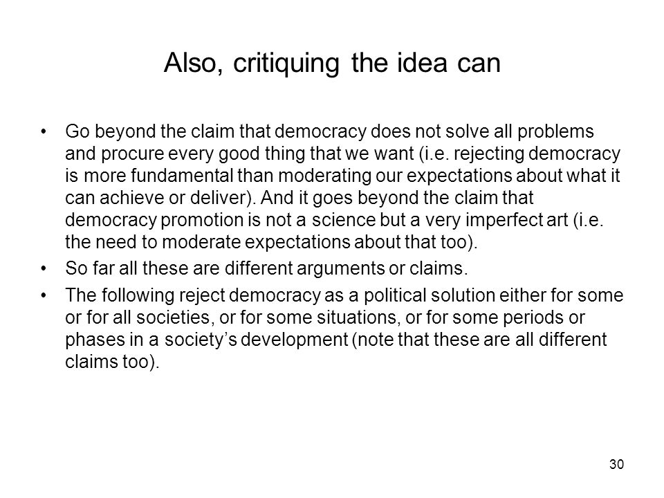 30 Also, critiquing the idea can Go beyond the claim that democracy does not solve all problems and procure every good thing that we want (i.e. reject