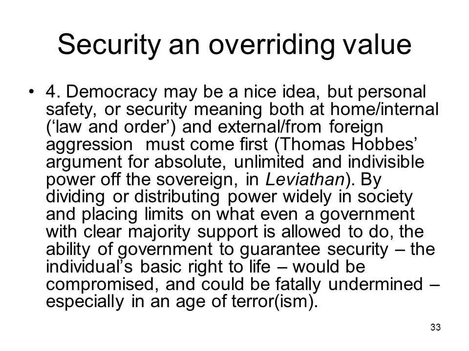 33 Security an overriding value 4. Democracy may be a nice idea, but personal safety, or security meaning both at home/internal (law and order) and ex