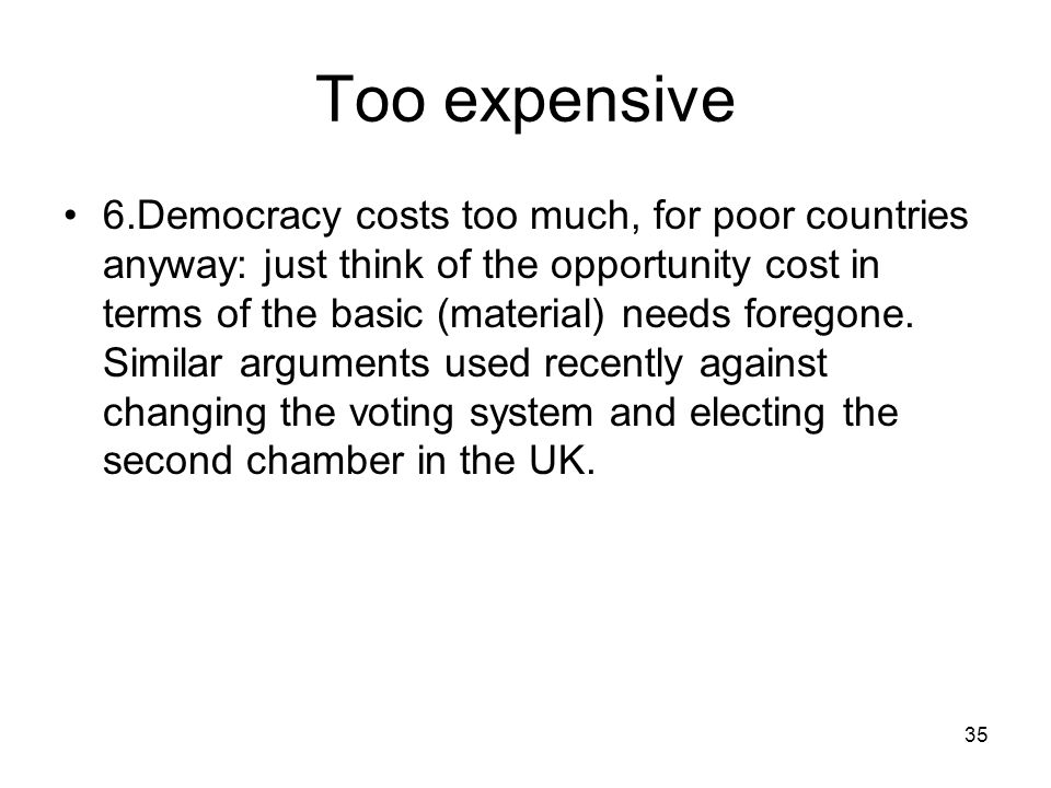 35 Too expensive 6.Democracy costs too much, for poor countries anyway: just think of the opportunity cost in terms of the basic (material) needs fore