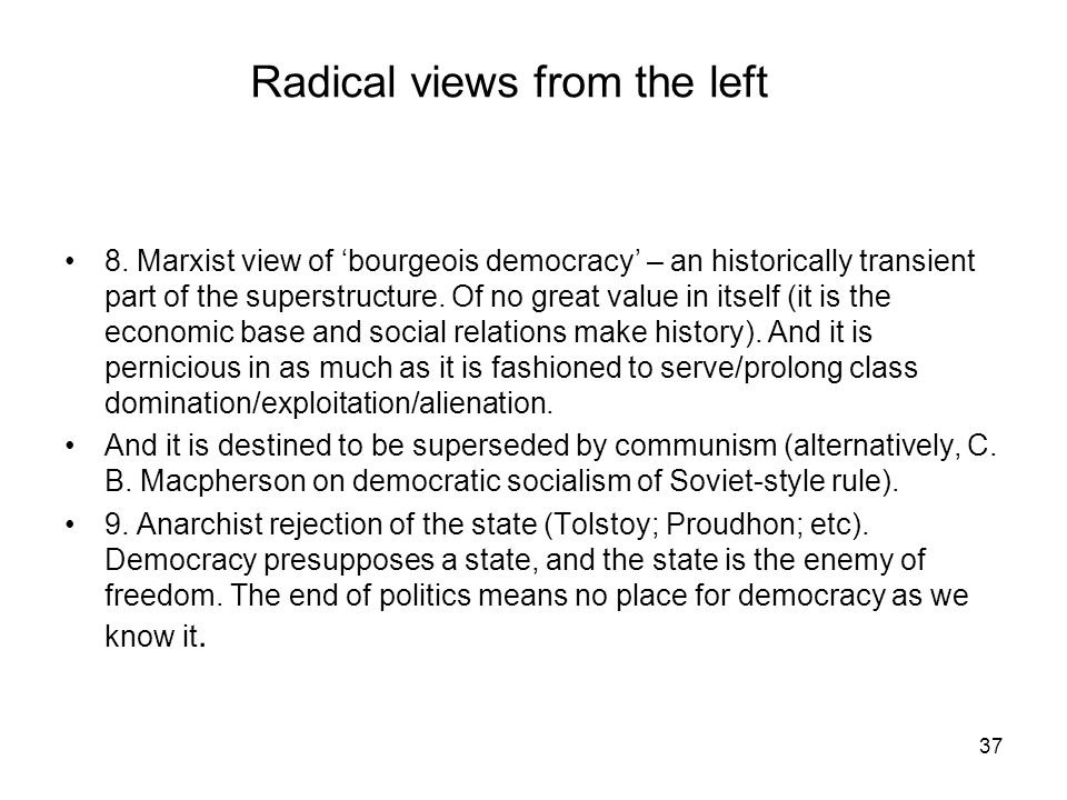 37 Radical views from the left 8. Marxist view of bourgeois democracy – an historically transient part of the superstructure. Of no great value in its