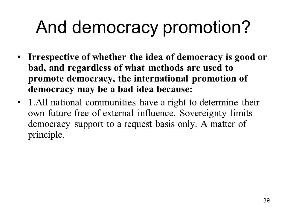 39 And democracy promotion? Irrespective of whether the idea of democracy is good or bad, and regardless of what methods are used to promote democracy